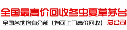 全��高�r回收(shou)冬�x夏草茅台�公(gong)司